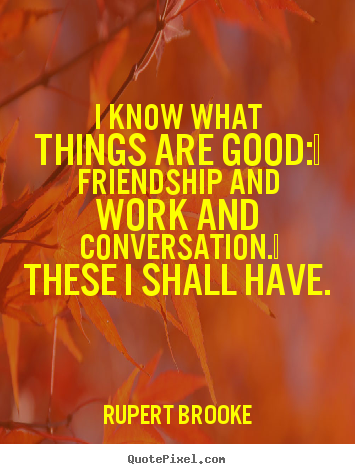 Rupert Brooke picture quotes - I know what things are good:  friendship and work and conversation. .. - Life quotes