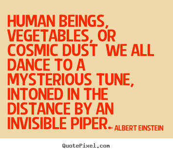 Albert Einstein poster quotes - Human beings, vegetables, or cosmic dust we all dance to a mysterious.. - Life quotes