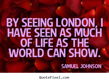 Sayings about life - By seeing london, i have seen as much of life as the world can..