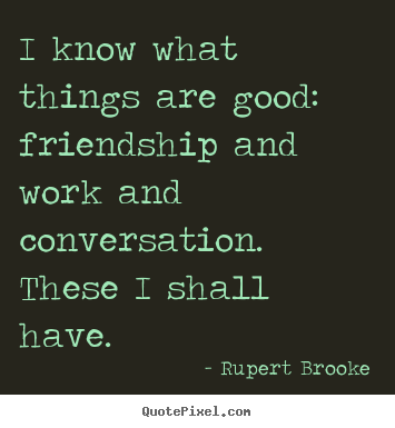 How to design picture quotes about life - I know what things are good:  friendship and work and..