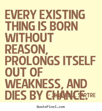 Every Existing Thing Is Born Without Reason Prolongs Itself