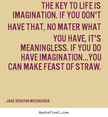 Jane Stanton Hitchcock picture quote - The key to life is imagination. if you don't.. - Life quote