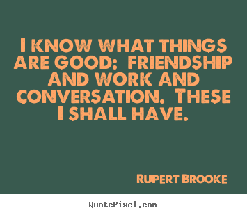 I know what things are good:  friendship and work and.. Rupert Brooke great life quotes