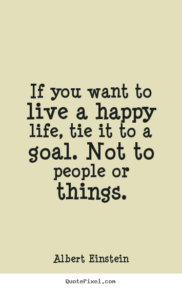 Albert Einstein image quotes - If you want to live a happy life, tie it to a goal... - Life quotes
