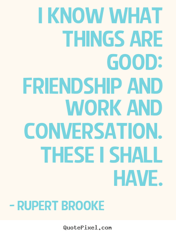 I know what things are good:  friendship and work and conversation. .. Rupert Brooke popular life quotes