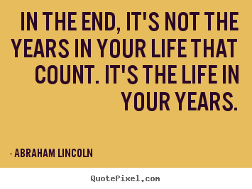 Abraham Lincoln picture sayings - In the end, it's not the years in your life that.. - Life quotes