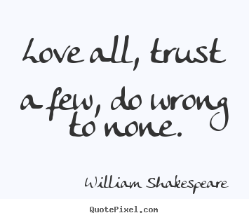 William Shakespeare picture quotes - Love all, trust a few, do wrong to none. - Life quotes