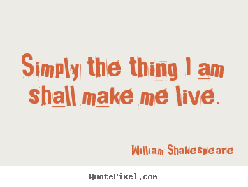 William Shakespeare poster quote - Simply the thing i am shall make me live. - Life quotes