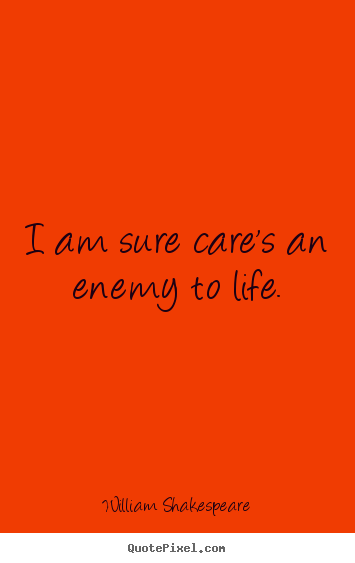Diy picture quotes about life - I am sure care's an enemy to life.