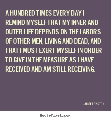 A hundred times every day i remind myself.. Albert Einstein greatest life quotes