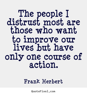 The people i distrust most are those who want to improve.. Frank Herbert great life sayings