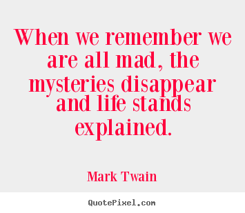 Life sayings - When we remember we are all mad, the mysteries disappear..