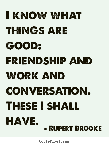 I know what things are good:  friendship and work and conversation. .. Rupert Brooke top life quotes