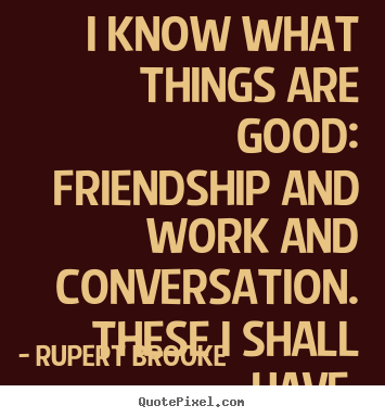 Quotes about life - I know what things are good:  friendship and..