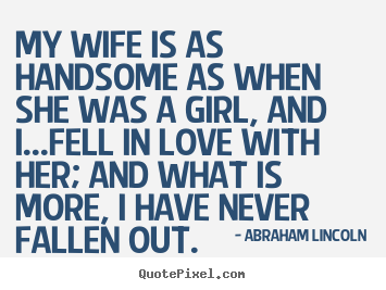 Create graphic photo sayings about love - My wife is as handsome as when she was a girl,..