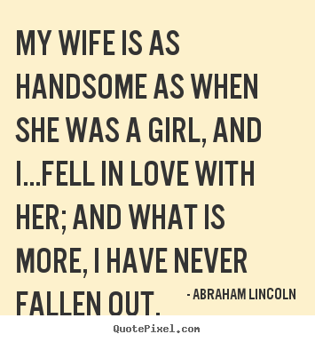 Love quotes - My wife is as handsome as when she was a girl, and i...fell in..