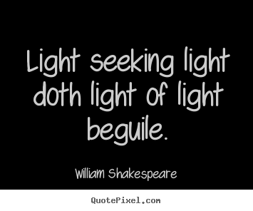 William Shakespeare picture quotes - Light seeking light doth light of light beguile. - Love quotes