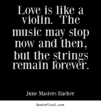 Love is like a violin. the music may stop now and then,.. June Masters Bacher famous love quotes