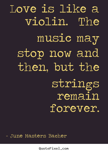 Love quotes - Love is like a violin. the music may stop now and then, but the..