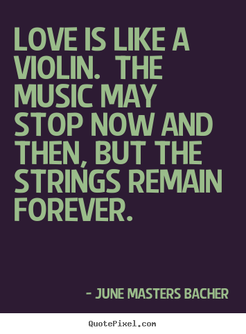 June Masters Bacher image quote - Love is like a violin. the music may stop now.. - Love quotes