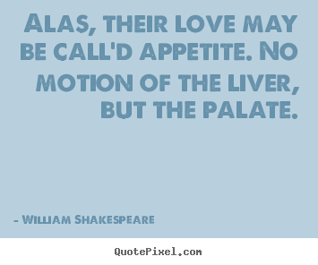 William Shakespeare  picture quotes - Alas, their love may be call'd appetite. no.. - Love quotes