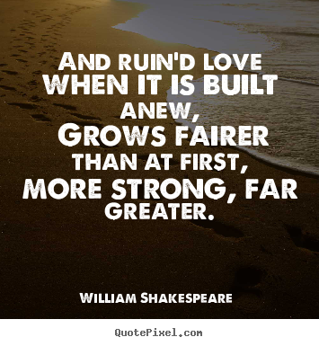 William Shakespeare  picture quotes - And ruin'd love when it is built anew, grows fairer than at first, more.. - Love quote