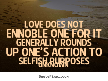 Create graphic picture quotes about love - Love does not ennoble one for it generally rounds..