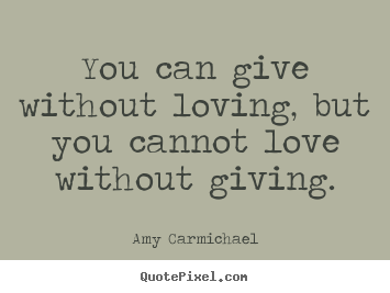 Make picture quote about love - You can give without loving, but you cannot love without giving.