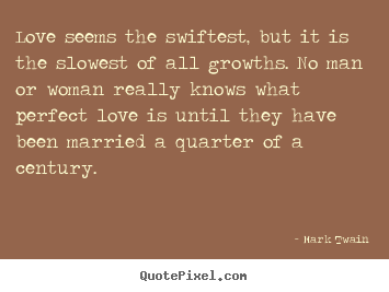 Love quotes - Love seems the swiftest, but it is the slowest of all growths...