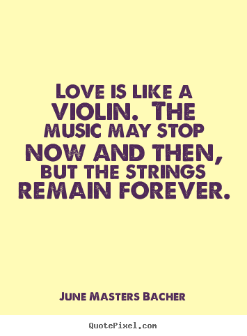 Love is like a violin. the music may stop now.. June Masters Bacher famous love quotes