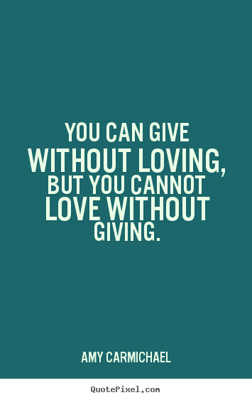 Quotes about love - You can give without loving, but you cannot love without giving.