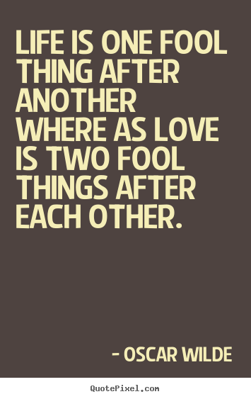 Oscar Wilde picture quotes - Life is one fool thing after another where as love is two fool.. - Love quote