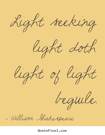 Light seeking light doth light of light beguile. William Shakespeare famous love quote