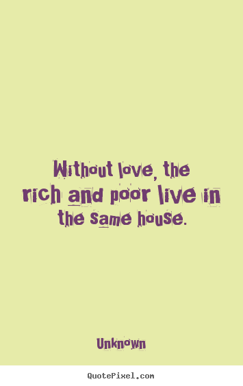 Quotes about love - Without love, the rich and poor live in the same house.