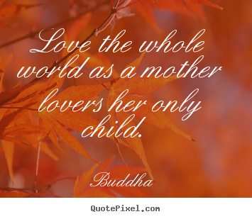 Buddha picture quotes - Love the whole world as a mother lovers her only child.  - Love quotes