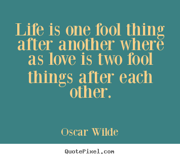 Quotes about love - Life is one fool thing after another where as..