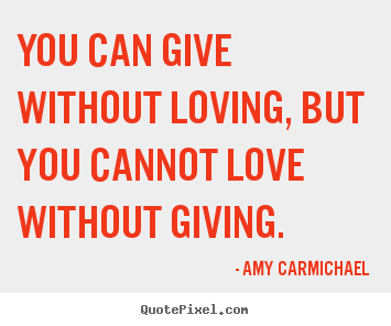Love sayings - You can give without loving, but you cannot love..