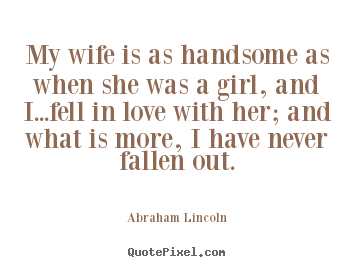 Abraham Lincoln picture quotes - My wife is as handsome as when she was a girl, and.. - Love quote