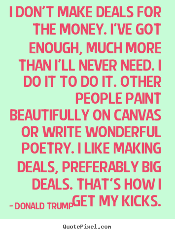 Motivational quotes - I don't make deals for the money. i've got enough, much more than i'll..