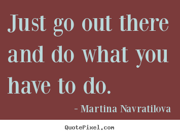 Make picture quotes about motivational - Just go out there and do what you have to do.