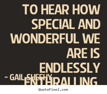 Motivational quotes - To hear how special and wonderful we are is..