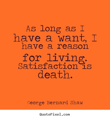 George Bernard Shaw picture quotes - As long as i have a want, i have a reason for.. - Motivational quotes