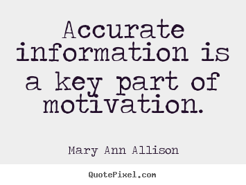 Mary Ann Allison photo quotes - Accurate information is a key part of motivation. - Motivational quotes