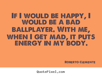 Motivational quotes - If i would be happy, i would be a bad ballplayer. with me,..