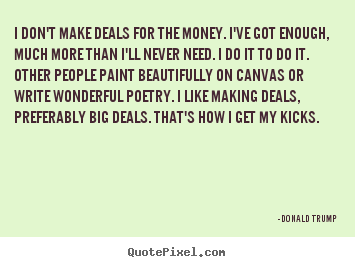 I don't make deals for the money. i've got.. Donald Trump  motivational quotes