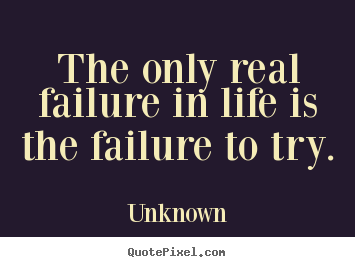 Make personalized photo quotes about motivational - The only real failure in life is the failure to try.