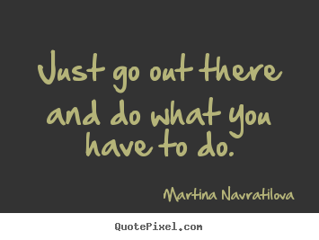 Martina Navratilova pictures sayings - Just go out there and do what you have to do. - Motivational quotes