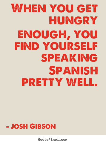 Motivational quotes - When you get hungry enough, you find yourself speaking spanish pretty..