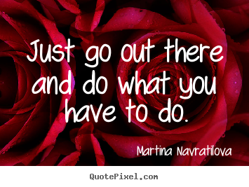 Martina Navratilova picture quotes - Just go out there and do what you have to do. - Motivational quote