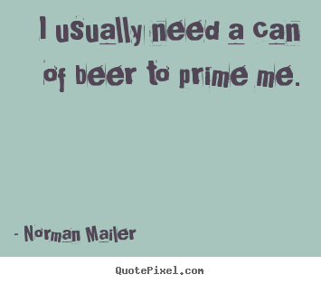 Norman Mailer picture quotes - I usually need a can of beer to prime me. - Motivational quote